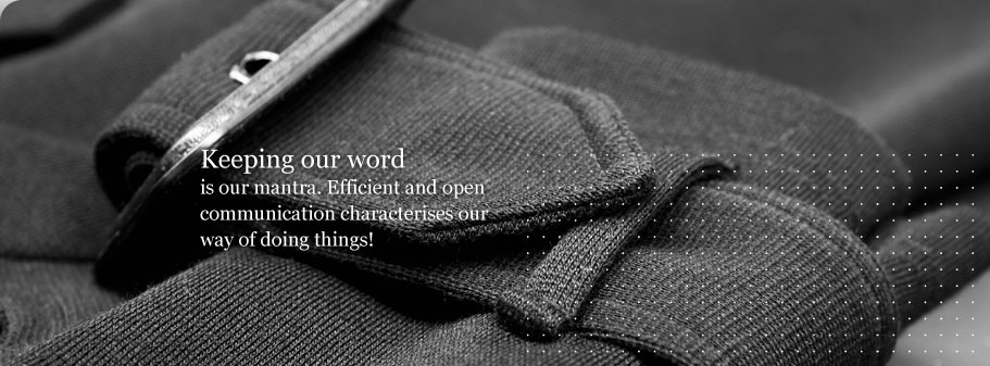 Keeping our word is our mantra. Efficient and open communication characterises our way of doing things!